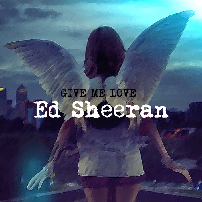 ED SHEERAN : GIVE ME LOVE
