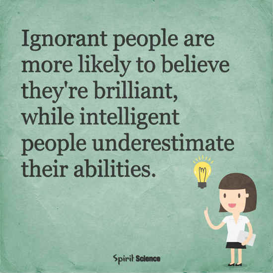 Ignorant people are more likely to belive they are brilliant ...