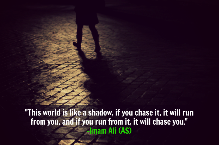 This world is like a shadow, if you chase it, it will run from you, and if you run from it, it will chase you. -Imam Ali (AS)