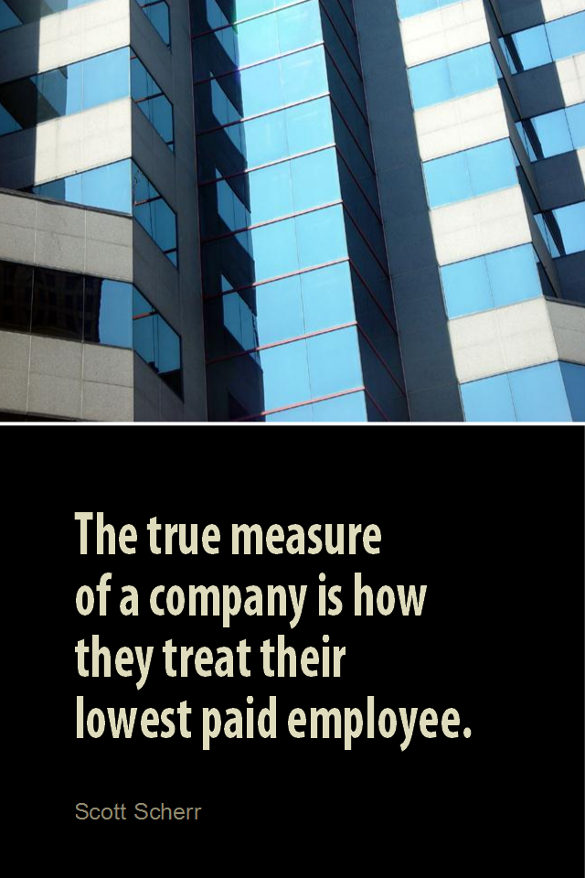 visual quote - image quotation for BUSINESS - The true measure of a company is how they treat their lowest paid employee. - Scott Scherr