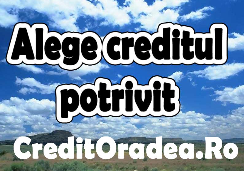 Cum aleg creditul potrivit nevoilor mele? Cum aleg banca potrivita pentru imprumutul dorit?