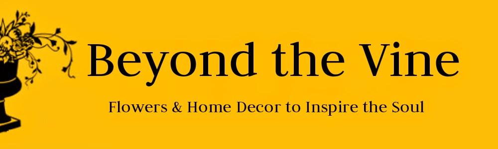 Beyond the Vine Flowers * Home Decor