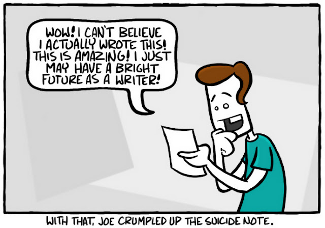 Wow! I can't believe I actually wrote this! This is amazing! I just may have a bright future as a writer! -- (With that, Joe crumpled up the suicide note).
