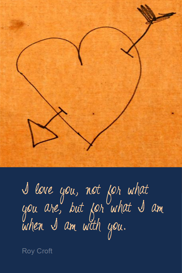 visual quote - image quotation for LOVE - I love you, not for what you are, but for what I am when I am with you. - Roy Croft
