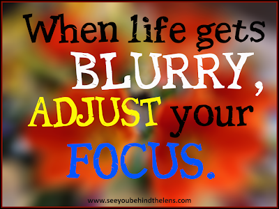 Photography Quotes to Live By: See You Behind the Lens... When life gets blurry, adjust your focus