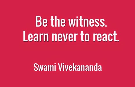 Be the witness.  Learn never to react.