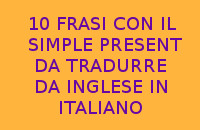 10 FRASI IN ITALIANO DA TRADURRE DALL'INGLESE ALL'ITALIANO CON IL SIMPLE PRESENT