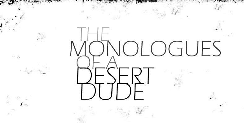 The Monologues of a Desert Dude