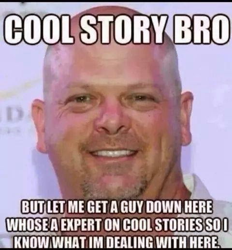 cool story bro but let me get a guy down here whose a expert on cool stories so I know what im dealing with here
