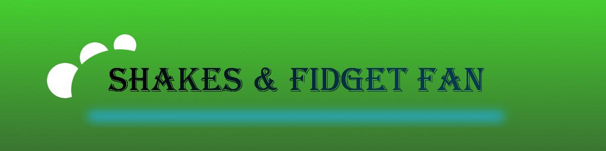 Shakes & Fidget FAN