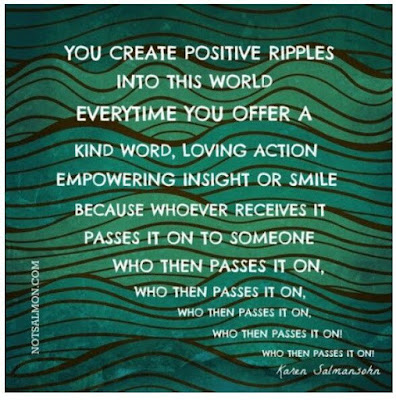 """You create positive ripples into this world every time you offer a kind word, loving action, empowering insight or smile because whoever receives it passes it on to someone who then passes it on, who then passes it on..."" ~ Karen Salmansohn; Drawing of ripples in water.  notsalmon.com"
