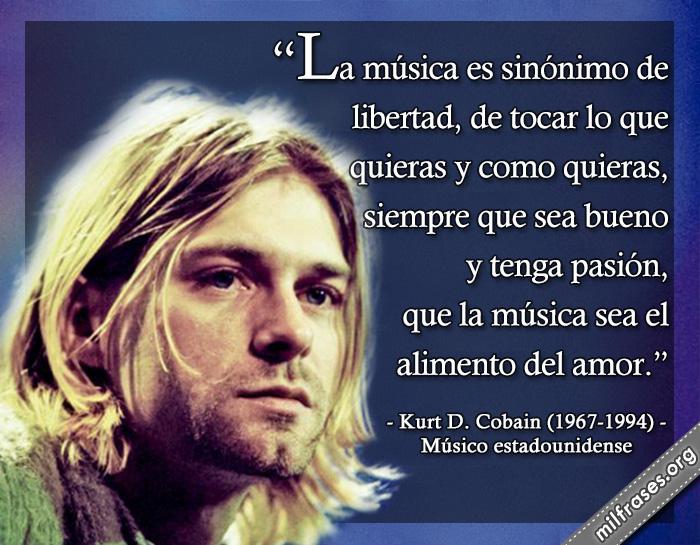 La música es sinónimo de libertad, de tocar lo que quieras y como quieras, siempre que sea bueno y tenga pasión, que la música sea el alimento del amor. frases de Kurt D. Cobain (1967-1994) Músico estadounidense