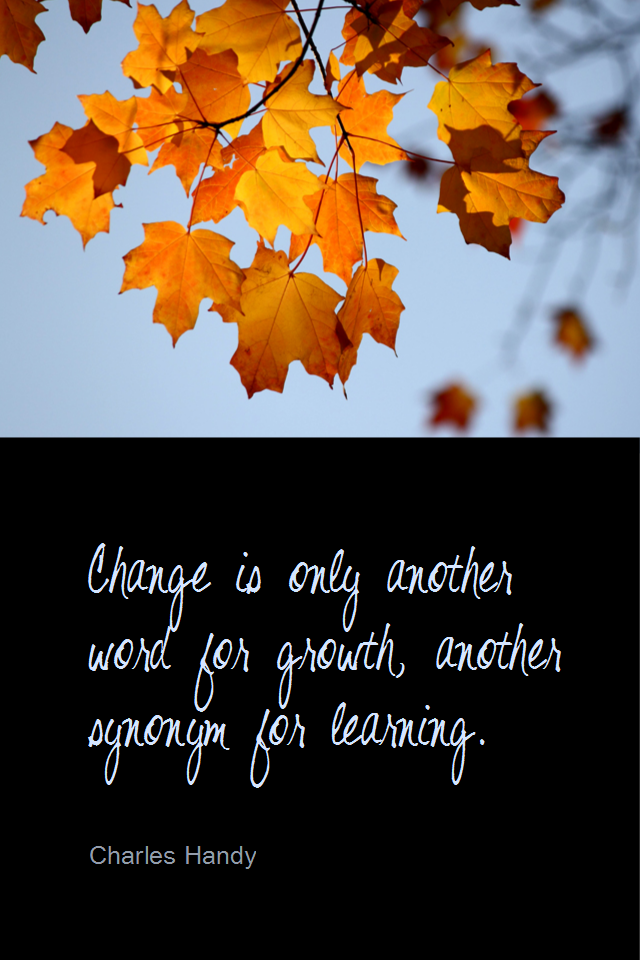 visual quote - image quotation for CHANGE - Change is only another word for growth, another synonym for learning. - Charles Handy