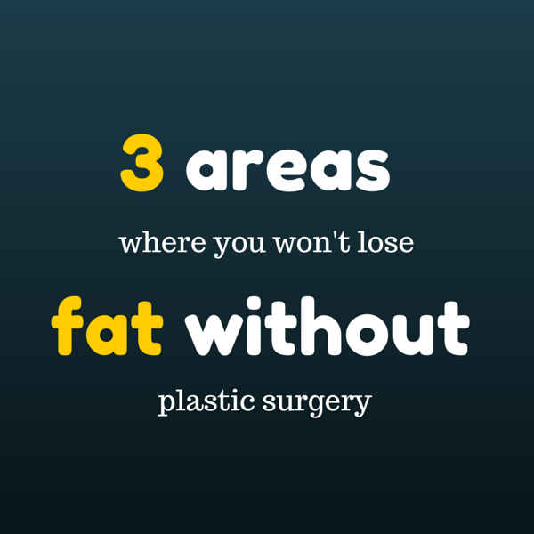 3 areas where you won't lose fat without plastic surgery