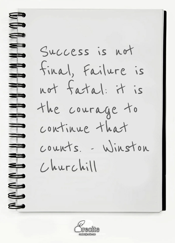 Success is not final, Failure is not fatal: it is the courage to continue that counts - Winston Churchill