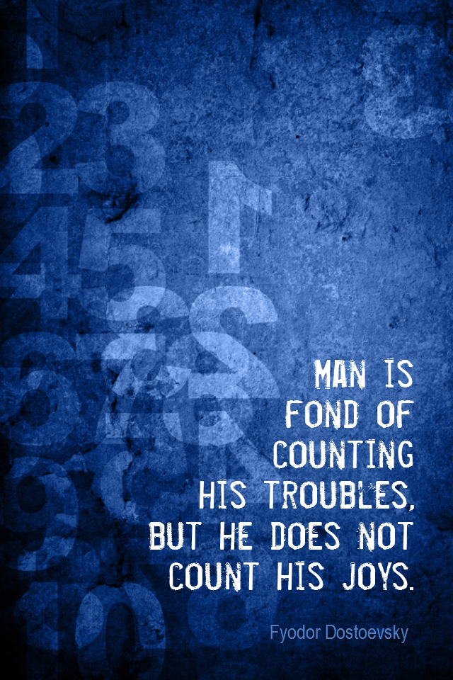 visual quote - image quotation for GRATITUDE - Man is fond of counting his troubles, but he does not count his joys. - Fyodor Dostoevsky