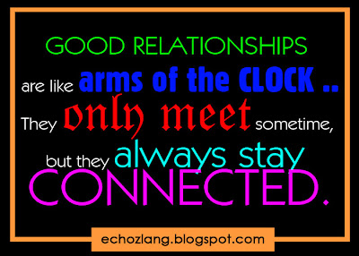 Good relationships are like arms of the clock. They only meet sometime but they always stay connected.