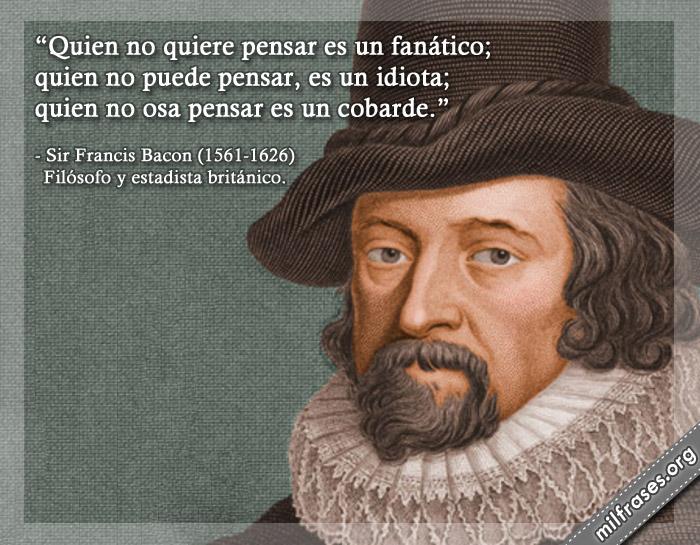 Quien no quiere pensar es un fanático; quien no puede pensar, es un idiota; quien no osa pensar es un cobarde. frases Sir Francis Bacon Filósofo y estadista británico.