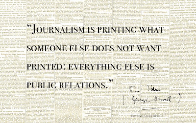 Journalism is printing what someone else does not want printed, everything else is public relations.