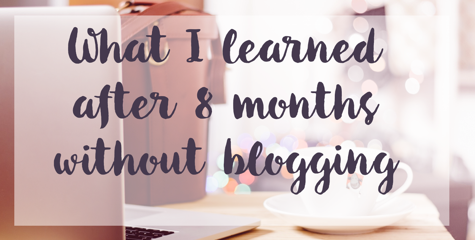 What I learned after 8 months without blogging
