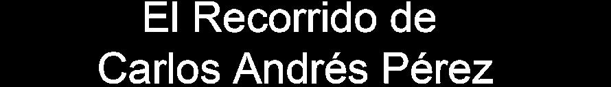 El Recorrido de Carlos Andrés Pérez