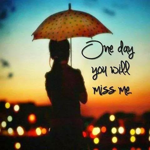 One Day You Will Miss me.