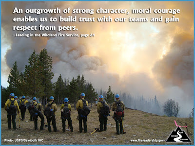 An outgrowth of strong character, moral courage enables us to build trust with our teams and gain respect from peers. – Leading in the Wildland Fire Service, page 64
