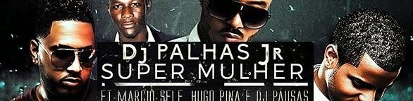 BAIXE AGORA: Dj Palhas Jr Feat. Márcio Self, Hugo Pina & Dj Pausas - Super Mulher