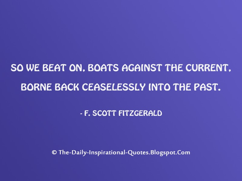 So we beat on, boats against the current, borne back ceaselessly into the past. - F. Scott Fitzgerald