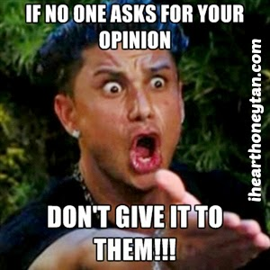 If no one asks for your opinion don't give it to them Jersey Shore meme by ihearthoneytan.com