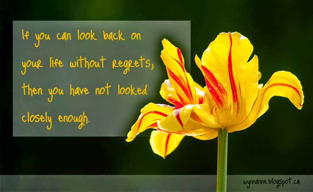 Picture of flower with the following text superimposed: If you can look back on your life without regrets, then you have not looked closely enough. | Wynn Anne's Meanderings