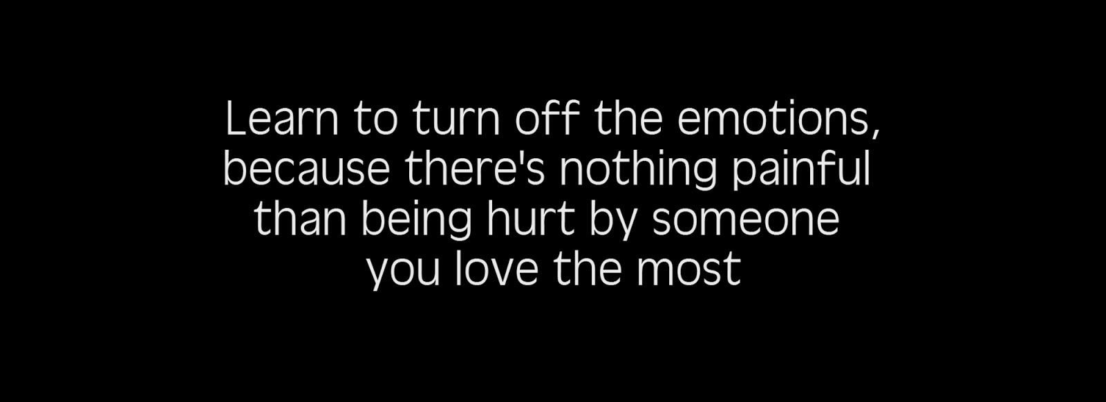 Learn to turn off the emotions, because there's nothing painful than being hurt by someone you love the most