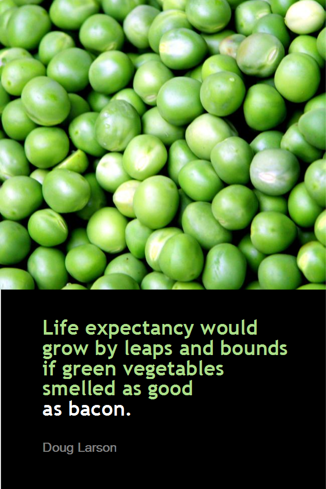 visual quote - image quotation for HEALTHY EATING - Life expectancy would grow by leaps and bounds if green vegetables smelled as good as bacon. - Doug Larson