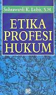Judul Buku : Etika Profesi Hukum Pengarang : Suhrawardi K. Lubis, SH Penerbit : Sinar Grafika