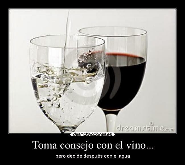 Toma consejo en el vino, pero decide con agua después.
