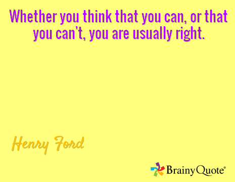 Whether you think that you can, or that you can't, you are usually right.