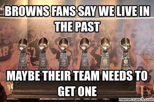 browns fans say we live in the past maybe their team needs to get one