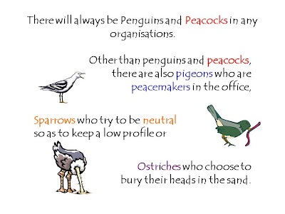 There will always be Penguins and Peacocks in any organisations.   Other than penguins and peacocks,  there are also pigeons who are  peacemakers in the office, Sparrows who try to be neutral  so as to keep a low profile or   Ostriches who choose to  bury their heads in the sand.