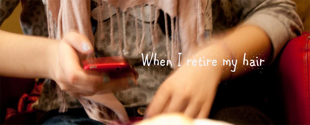 When I retire my hair...
