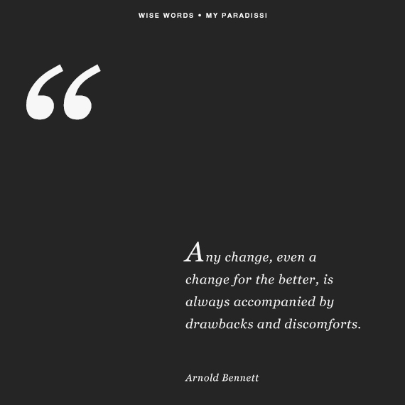 Any change, even a change for the better, is always accompanied by drawbacks and discomforts.~Arnold Bennett