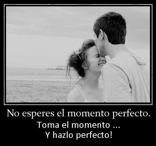 Frases De Amor: No Esperes El Momento Perfecto Toma El Momento Y Hazlo Perfecto