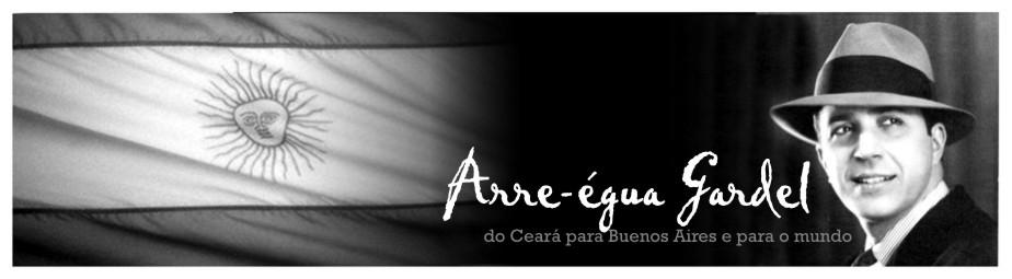 Arre-égua Gardel - Do Ceará para Buenos Aires e para o mundo