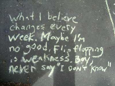 """What I believe changes every week. Maybe I'm no good. Flip-flopping is weakness. Boy, never say """"I don't know."""""""