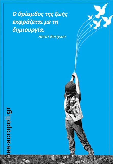 ΝΕΑ ΑΚΡΟΠΟΛΗ - ΡΗΤΑ - Ο θρίαμβος της ζωής εκφράζεται με τη δημιουργία. Henri Bergson