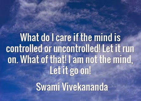 What do I care if the mind is controlled or uncontrolled! Let it run on. What of that! I am not the mind, Let it go on!
