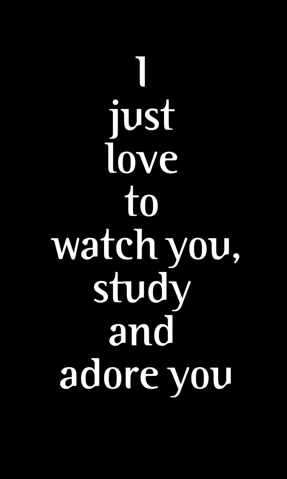 I just love to watch you, study and adore you