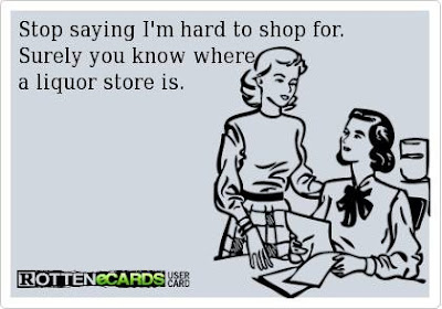 Stop saying I'm hard to shop for. Surely you know where a liquor store is.