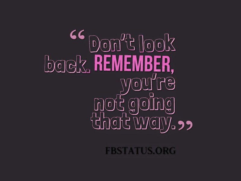 Don't look back. Remember, you're not going that way. --Life Status
