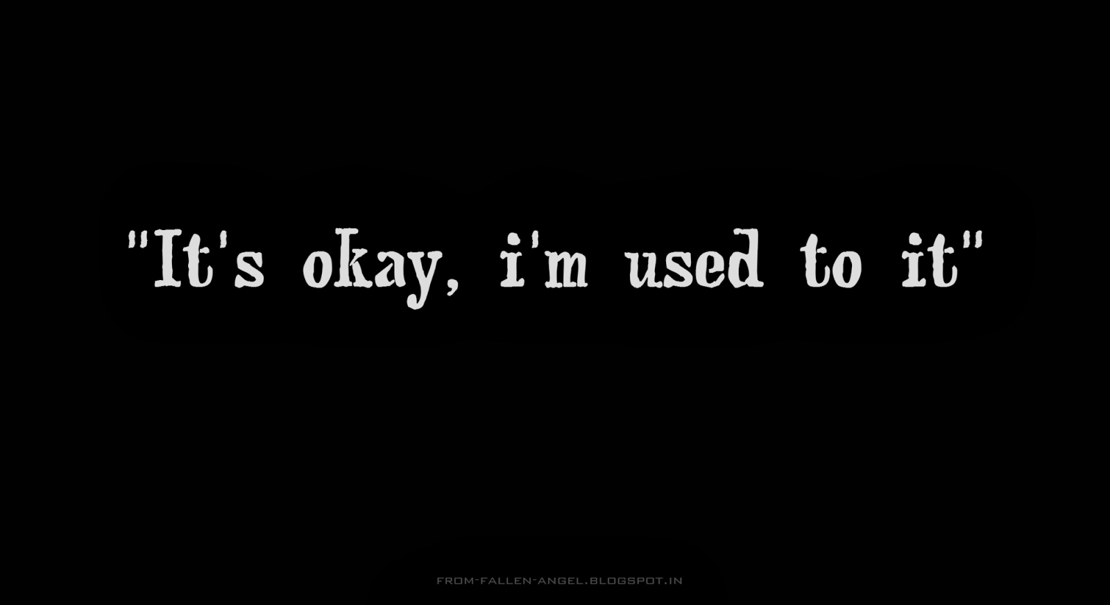 It's okay, I'm used to it..