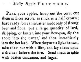 Hasty Apple FRITTERS. Pare your apples, scoop out the core, cut them in slices acros, as thick as a half crown; have ready some thin batter made only of strong beer and flour, put a large quantity of lard, dripping, or butter, into your stew-pan, dip the apple into the batter, and then immediately into the hot lard. When they are a light brown, take them out with a slice, and lay them upon a drainer before the fire. Send them to table with beaten cinnamon and sugar.